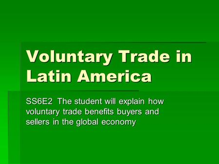 Voluntary Trade in Latin America SS6E2 The student will explain how voluntary trade benefits buyers and sellers in the global economy.