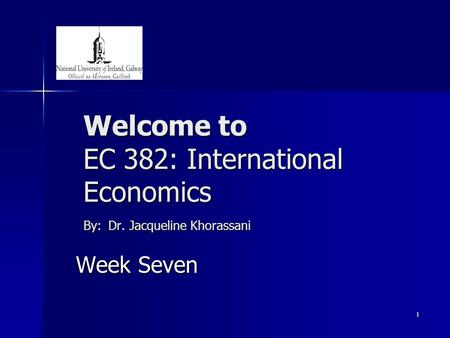 1 Welcome to EC 382: International Economics By: Dr. Jacqueline Khorassani Week Seven.