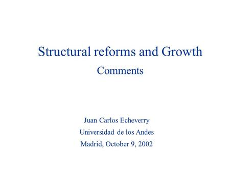 Juan Carlos Echeverry Universidad de los Andes Madrid, October 9, 2002 Structural reforms and Growth Comments.