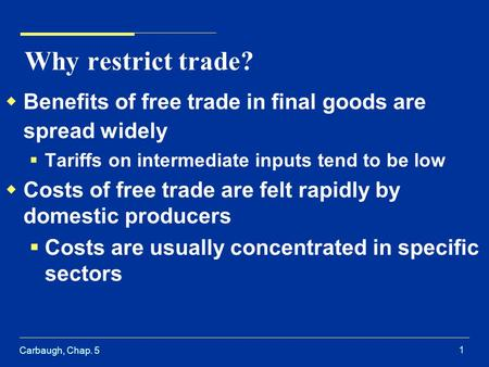 Carbaugh, Chap. 5 1 Why restrict trade? Benefits of free trade in final goods are spread widely Tariffs on intermediate inputs tend to be low Costs of.