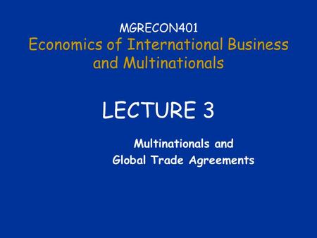 MGRECON401 Economics of International Business and Multinationals LECTURE 3 Multinationals and Global Trade Agreements.