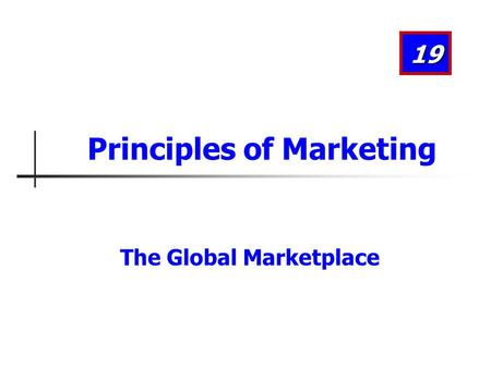 The Global Marketplace 19 Principles of Marketing.