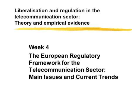 Liberalisation and regulation in the telecommunication sector: Theory and empirical evidence Week 4 The European Regulatory Framework for the Telecommunication.