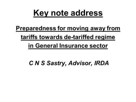 Key note address Preparedness for moving away from tariffs towards de-tariffed regime in General Insurance sector C N S Sastry, Advisor, IRDA.
