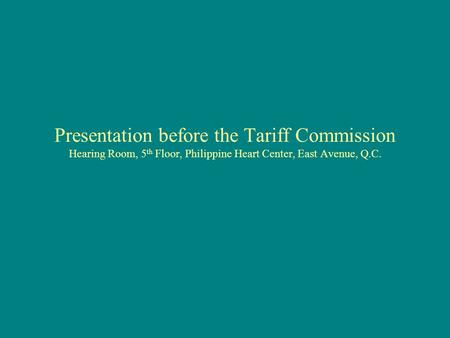 Presentation before the Tariff Commission Hearing Room, 5 th Floor, Philippine Heart Center, East Avenue, Q.C.