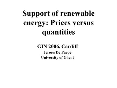 Support of renewable energy: Prices versus quantities GIN 2006, Cardiff Jeroen De Paepe University of Ghent.