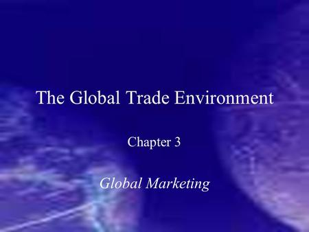 The Global Trade Environment Chapter 3 Global Marketing.
