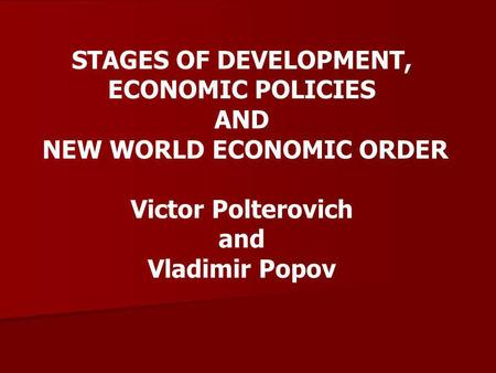 STAGES OF DEVELOPMENT, ECONOMIC POLICIES AND NEW WORLD ECONOMIC ORDER Victor Polterovich and Vladimir Popov.