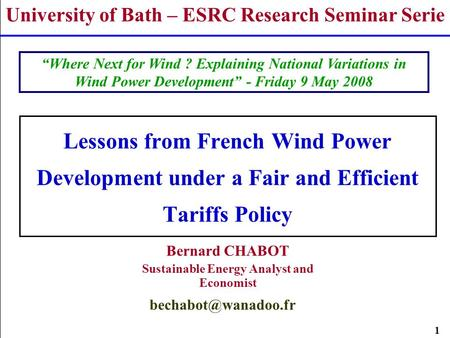 1 Lessons from French Wind Power Development under a Fair and Efficient Tariffs Policy Bernard CHABOT Sustainable Energy Analyst and Economist University.