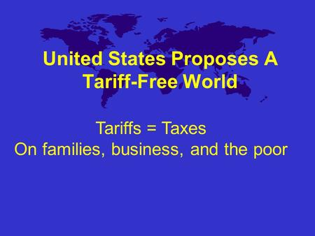 United States Proposes A Tariff-Free World Tariffs = Taxes On families, business, and the poor.