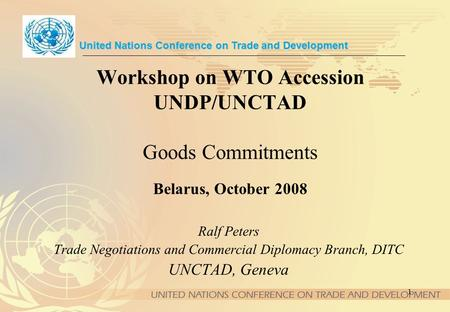 1 Workshop on WTO Accession UNDP/UNCTAD Goods Commitments Belarus, October 2008 United Nations Conference on Trade and Development Ralf Peters Trade Negotiations.