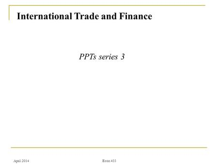 April 2014Econ 455 International Trade and Finance PPTs series 3.