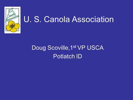 U. S. Canola Association Doug Scoville,1 st VP USCA Potlatch ID.