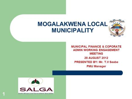 MOGALAKWENA LOCAL MUNICIPALITY 1 MUNICIPAL FINANCE & COPORATE ADMIN WORKING ENGAGEMENT MEETING 28 AUGUST 2012 PRESENTED BY: Mr. T.V Seabe PMU Manager.