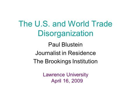 The U.S. and World Trade Disorganization Paul Blustein Journalist in Residence The Brookings Institution Lawrence University April 16, 2009.