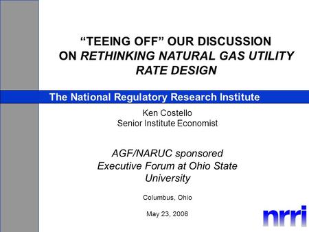TEEING OFF OUR DISCUSSION ON RETHINKING NATURAL GAS UTILITY RATE DESIGN The National Regulatory Research Institute Ken Costello Senior Institute Economist.
