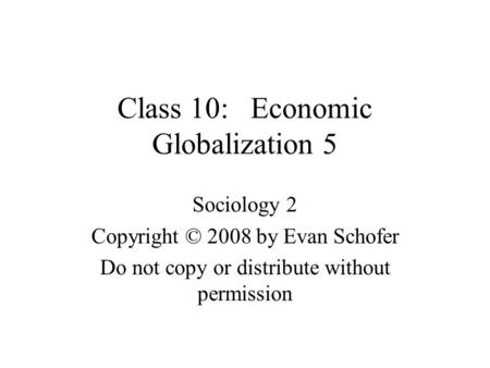 Class 10: Economic Globalization 5 Sociology 2 Copyright © 2008 by Evan Schofer Do not copy or distribute without permission.