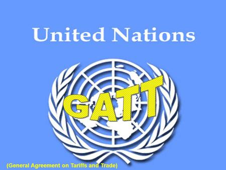 GATT (General Agreement on Tariffs and Trade).