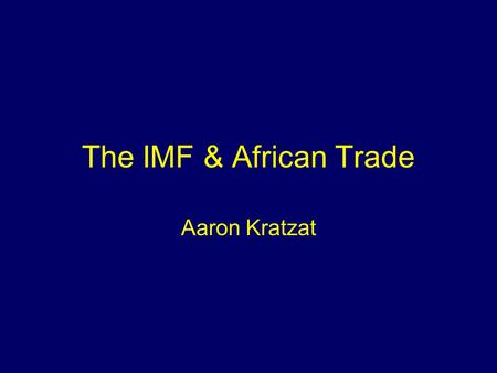 The IMF & African Trade Aaron Kratzat. --- Does the IMF … A) Increase South-South Trade by Decreasing Tariffs? B) Make Trade Better for Western States.