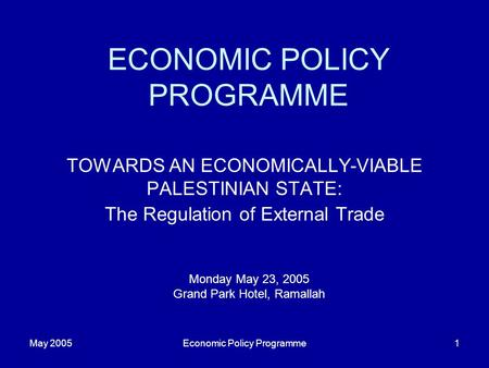 May 2005Economic Policy Programme1 ECONOMIC POLICY PROGRAMME TOWARDS AN ECONOMICALLY-VIABLE PALESTINIAN STATE: The Regulation of External Trade Monday.