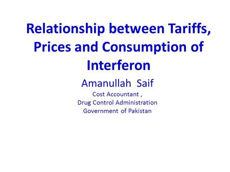 Amanullah Saif Cost Accountant, Drug Control Administration Government of Pakistan Relationship between Tariffs, Prices and Consumption of Interferon.