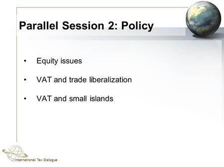 International Tax Dialogue Parallel Session 2: Policy Equity issues VAT and trade liberalization VAT and small islands.
