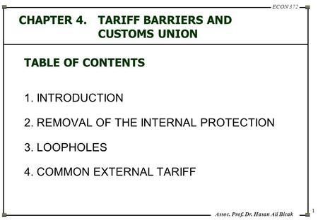 ECON 372 Assoc. Prof. Dr. Hasan Ali Bicak 1 CHAPTER 4.TARIFF BARRIERS AND CUSTOMS UNION TABLE OF CONTENTS 1. INTRODUCTION 2. REMOVAL OF THE INTERNAL PROTECTION.