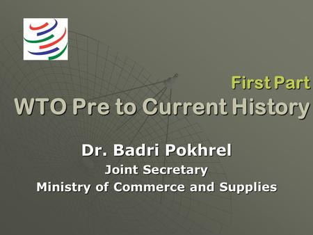 First Part WTO Pre to Current History Dr. Badri Pokhrel Joint Secretary Ministry of Commerce and Supplies.