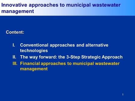 1 Content: I.Conventional approaches and alternative technologies II.The way forward: the 3-Step Strategic Approach III.Financial approaches to municipal.