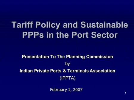 1 Tariff Policy and Sustainable PPPs in the Port Sector Presentation To The Planning Commission by Indian Private Ports & Terminals Association (IPPTA)