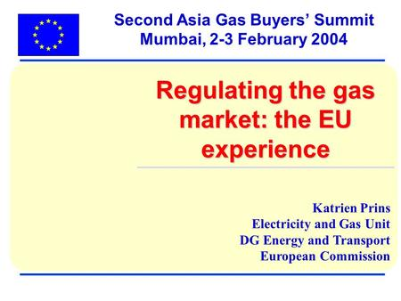 Katrien Prins Electricity and Gas Unit DG Energy and Transport European Commission Second Asia Gas Buyers Summit Mumbai, 2-3 February 2004 Regulating the.
