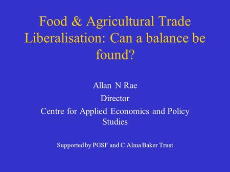 Food & Agricultural Trade Liberalisation: Can a balance be found? Allan N Rae Director Centre for Applied Economics and Policy Studies Supported by PGSF.