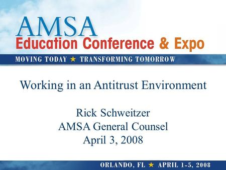 Working in an Antitrust Environment Rick Schweitzer AMSA General Counsel April 3, 2008.