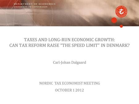 TAXES AND LONG-RUN ECONOMIC GROWTH: CAN TAX REFORM RAISE THE SPEED LIMIT IN DENMARK? Carl-Johan Dalgaard NORDIC TAX ECONOMIST MEETING OCTOBER 1 2012.