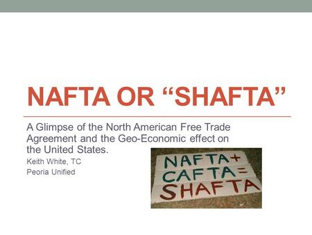 "NAFTA or ""SHAFTA"" A Glimpse of the North American Free Trade Agreement and the Geo-Economic effect on the United States. Keith White, TC Peoria Unified."