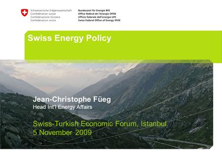Swiss Energy Policy Jean-Christophe Füeg Head Intl Energy Affairs Swiss-Turkish Economic Forum, Istanbul 5 November 2009.