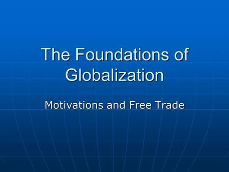 The Foundations of Globalization Motivations and Free Trade.