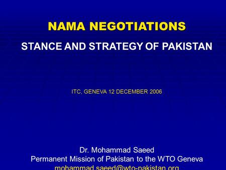 NAMA NEGOTIATIONS STANCE AND STRATEGY OF PAKISTAN ITC, GENEVA 12 DECEMBER 2006 Dr. Mohammad Saeed Permanent Mission of Pakistan to the WTO Geneva