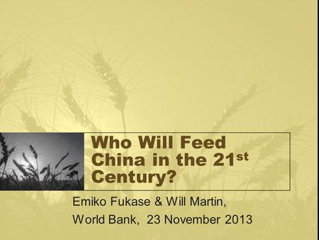 Who Will Feed China in the 21 st Century? Emiko Fukase & Will Martin, World Bank, 23 November 2013.
