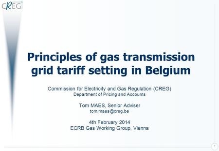 1 Principles of gas transmission grid tariff setting in Belgium Commission for Electricity and Gas Regulation (CREG) Department of Pricing and Accounts.