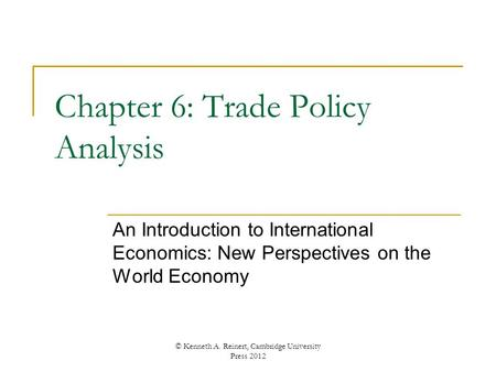 Chapter 6: Trade Policy Analysis An Introduction to International Economics: New Perspectives on the World Economy © Kenneth A. Reinert, Cambridge University.