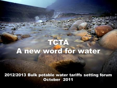 TCTA A new word for water 2012/2013 Bulk potable water tariffs setting forum October 2011.