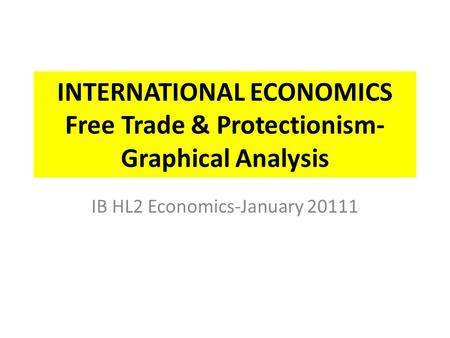 INTERNATIONAL ECONOMICS Free Trade & Protectionism- Graphical Analysis IB HL2 Economics-January 20111.