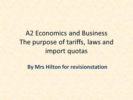By Mrs Hilton for revisionstation A2 Economics and Business The purpose of tariffs, laws and import quotas.