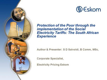 Protection of the Poor through the implementation of the Social Electricity Tariffs: The South African Experience Author & Presenter: S D Salvoldi, B Comm,