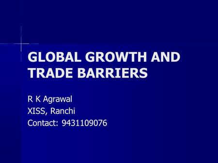 GLOBAL GROWTH AND TRADE BARRIERS R K Agrawal XISS, Ranchi Contact: 9431109076.