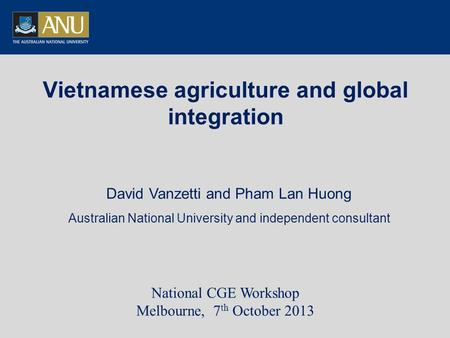 Vietnamese agriculture and global integration David Vanzetti and Pham Lan Huong Australian National University and independent consultant National CGE.