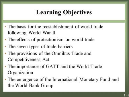 2 - 1 Learning Objectives The basis for the reestablishment of world trade following World War II The effects of protectionism on world trade The seven.