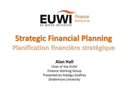 Strategic Financial Planning Planification financière stratégique Alan Hall Chair of the EUWI Finance Working Group Presented by Madigu Godfrey Strathmore.