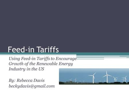 Feed-in Tariffs Using Feed-in Tariffs to Encourage Growth of the Renewable Energy Industry in the US By: Rebecca Davis